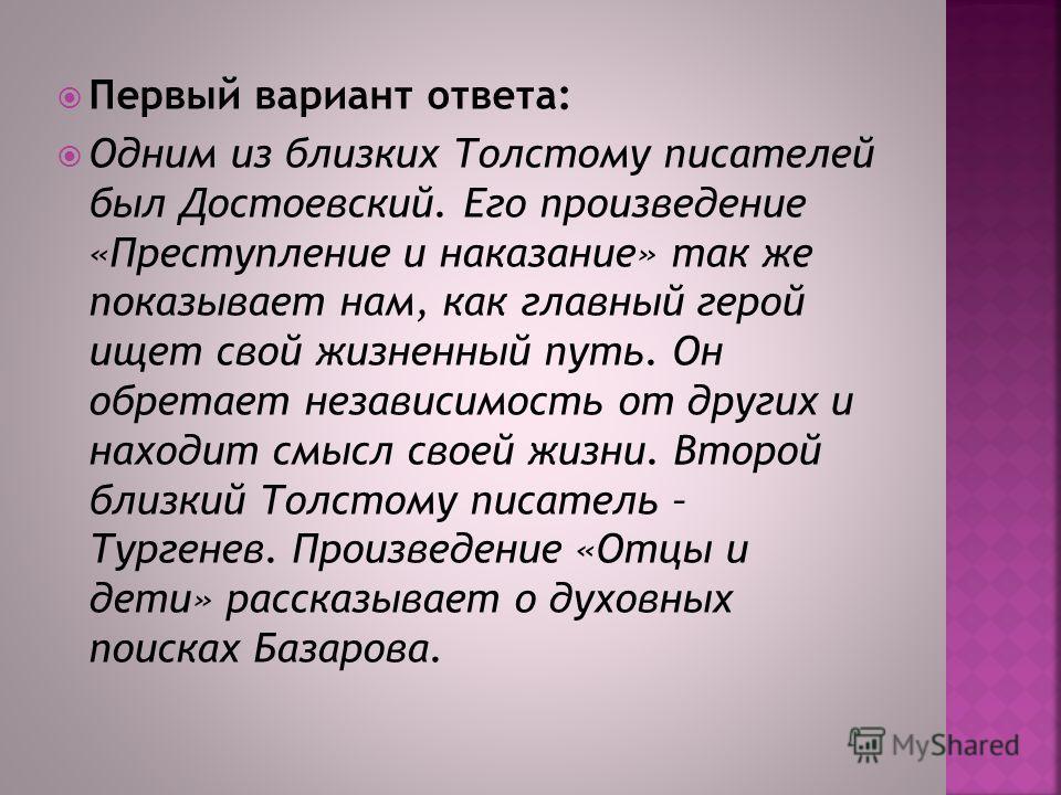 Первый вариант ответа: Одним из близких Толстому писателей был Достоевский. Его произведение «Преступление и наказание» так же показывает нам, как главный герой ищет свой жизненный путь. Он обретает независимость от других и находит смысл своей жизни