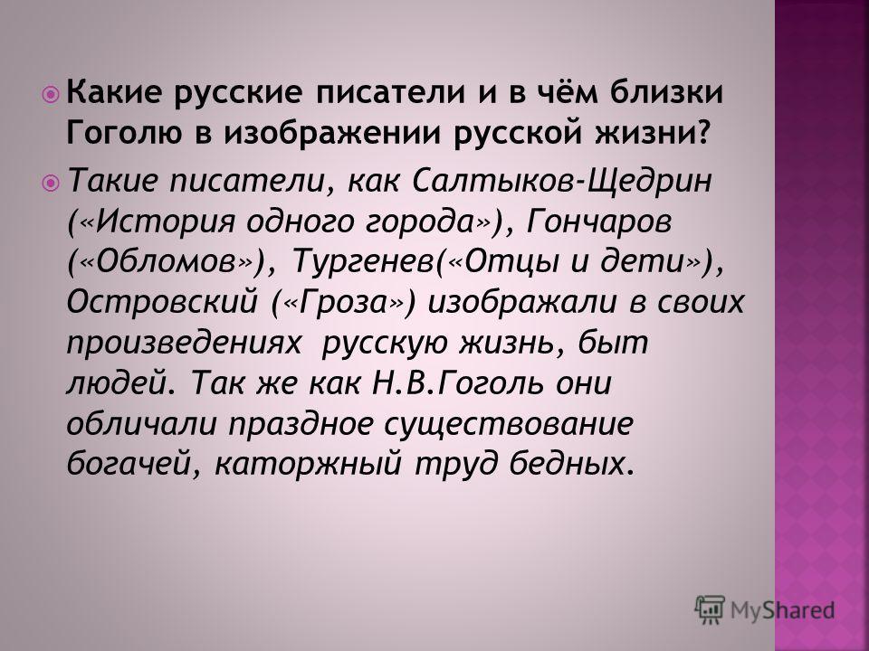 Какие русские писатели и в чём близки Гоголю в изображении русской жизни? Такие писатели, как Салтыков-Щедрин («История одного города»), Гончаров («Обломов»), Тургенев(«Отцы и дети»), Островский («Гроза») изображали в своих произведениях русскую жизн