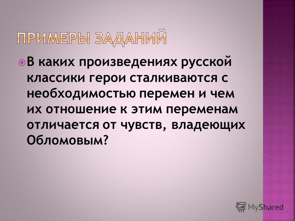 В каких произведениях русской классики герои сталкиваются с необходимостью перемен и чем их отношение к этим переменам отличается от чувств, владеющих Обломовым?