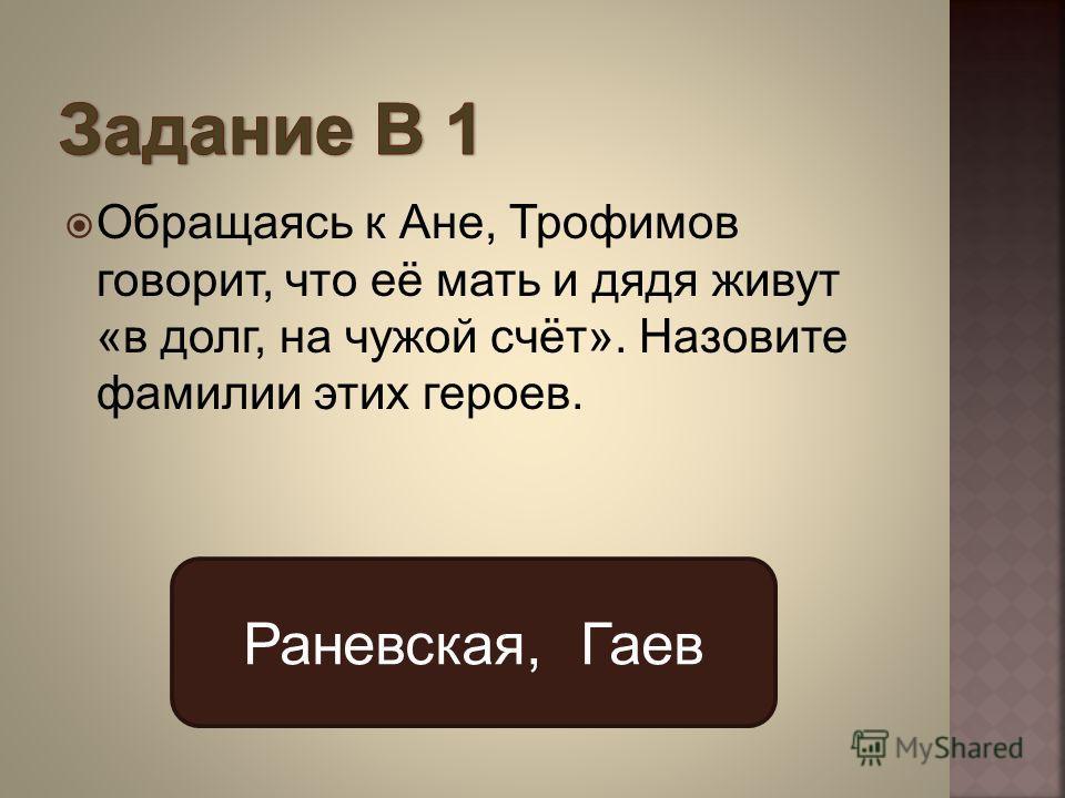 Обращаясь к Ане, Трофимов говорит, что её мать и дядя живут «в долг, на чужой счёт». Назовите фамилии этих героев. Раневская, Гаев