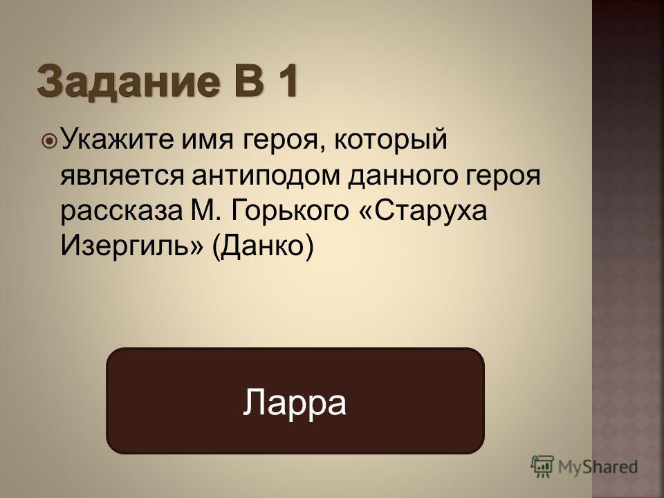Укажите имя героя, который является антиподом данного героя рассказа М. Горького «Старуха Изергиль» (Данко) Ларра