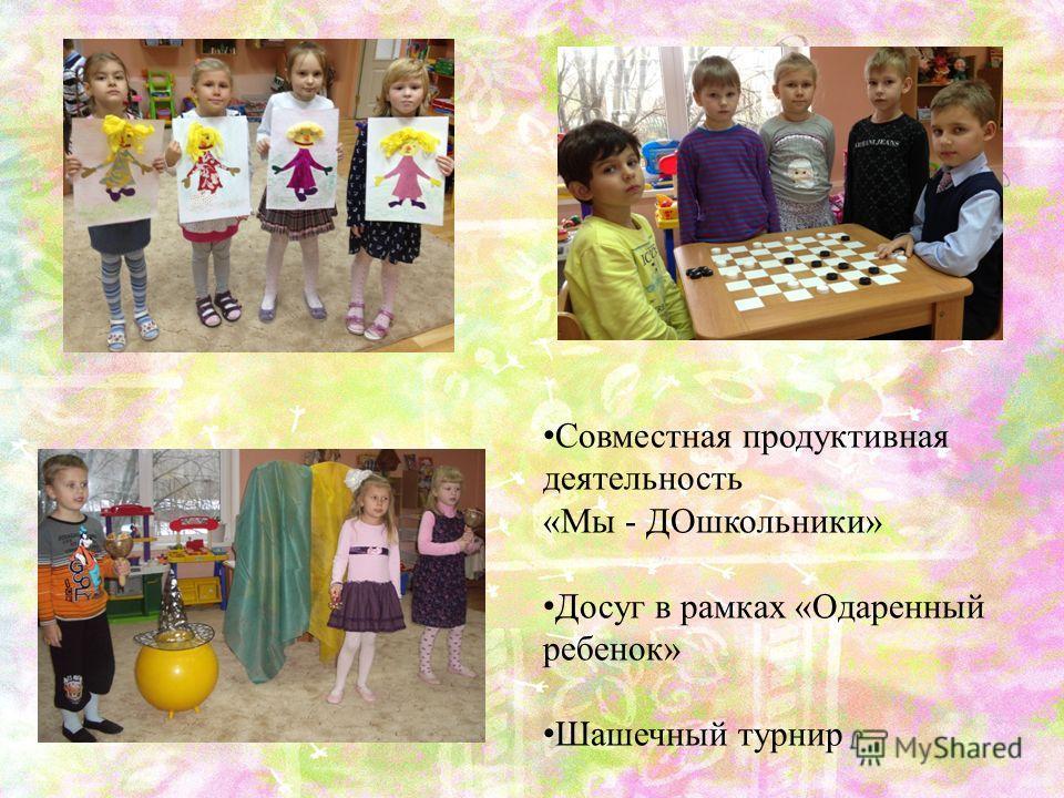 Совместная продуктивная деятельность «Мы - ДОшкольники» Досуг в рамках «Одаренный ребенок» Шашечный турнир