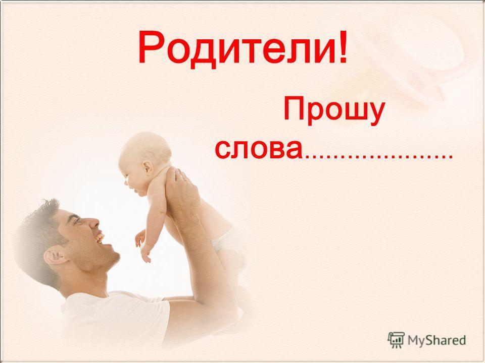 Родители! Прошу слова …………………