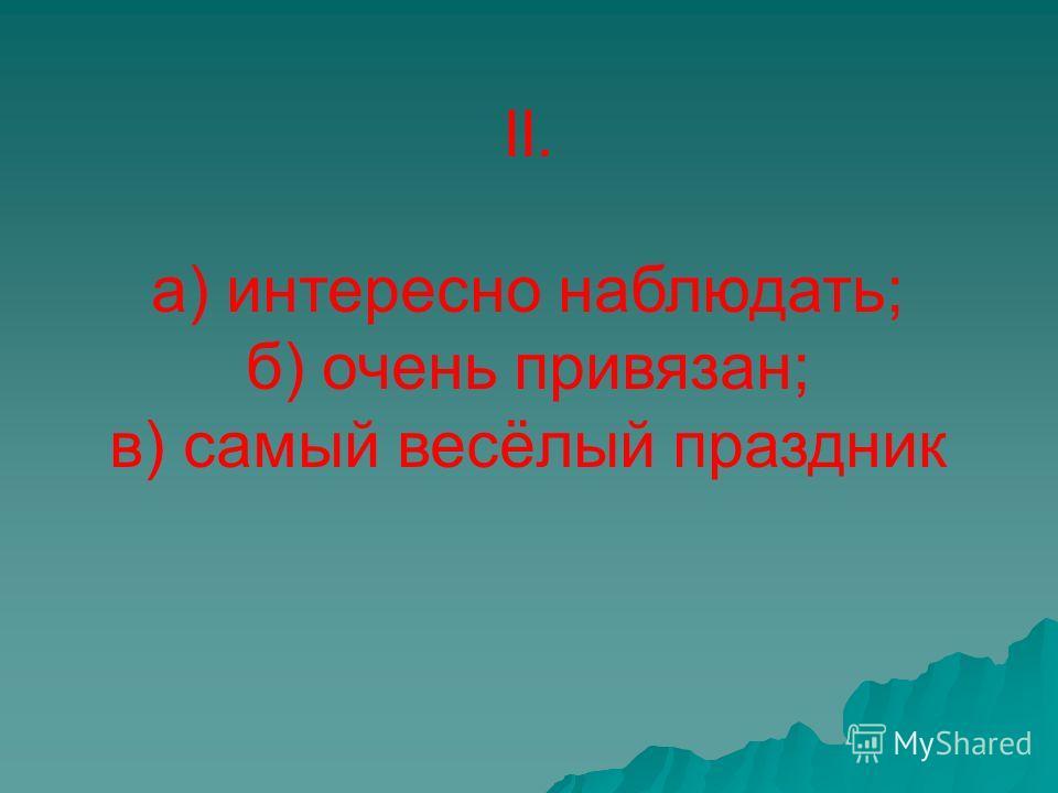 II. а) интересно наблюдать; б) очень привязан; в) самый весёлый праздник