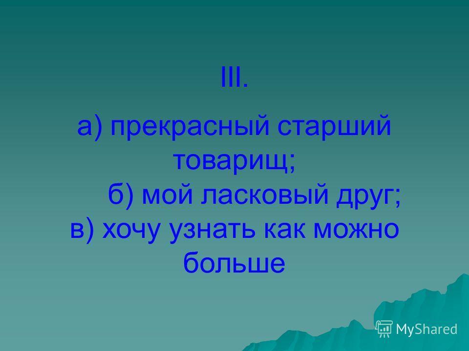 III. а) прекрасный старший товарищ; б) мой ласковый друг; в) хочу узнать как можно больше