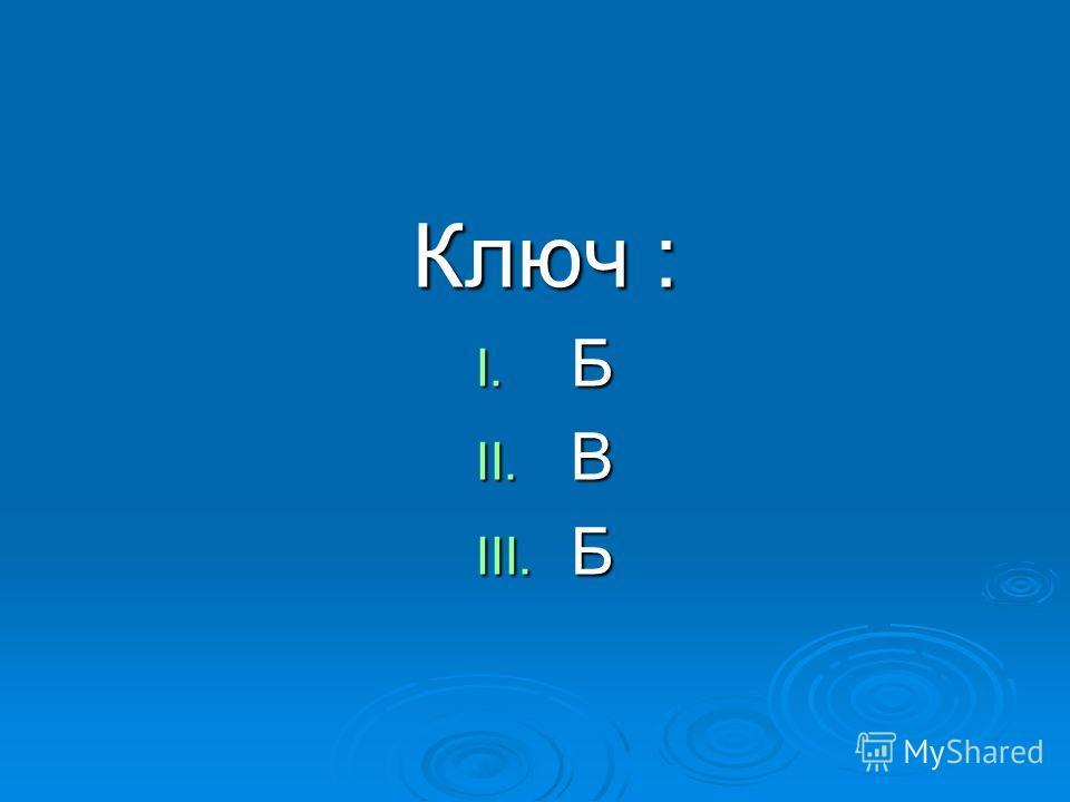 Ключ : I. Б II. В III. Б