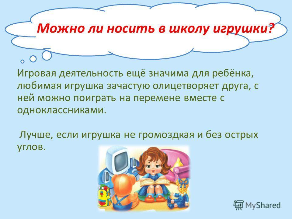 Можно ли носить в школу игрушки? Игровая деятельность ещё значима для ребёнка, любимая игрушка зачастую олицетворяет друга, с ней можно поиграть на перемене вместе с одноклассниками. Лучше, если игрушка не громоздкая и без острых углов.