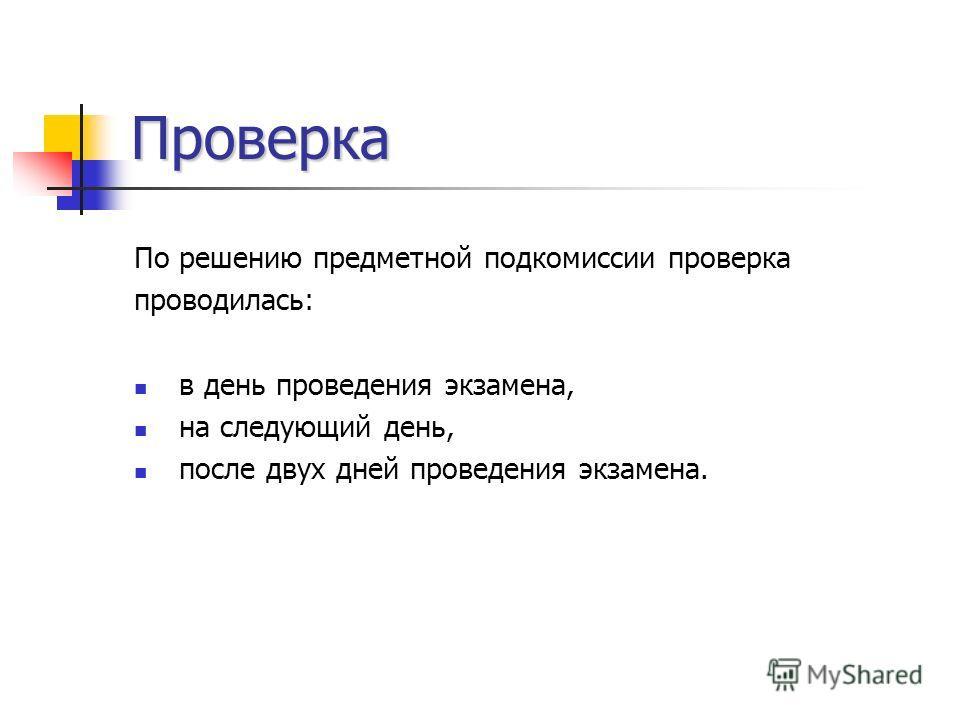 Проверка По решению предметной подкомиссии проверка проводилась: в день проведения экзамена, на следующий день, после двух дней проведения экзамена.
