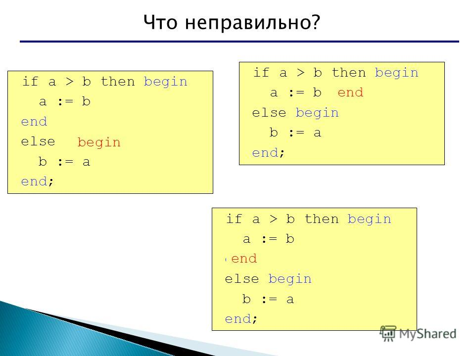 Что неправильно? if a > b then begin a := b end else b := a end; if a > b then begin a := b else begin b := a end; if a > b then begin a := b end; else begin b := a end; begin end