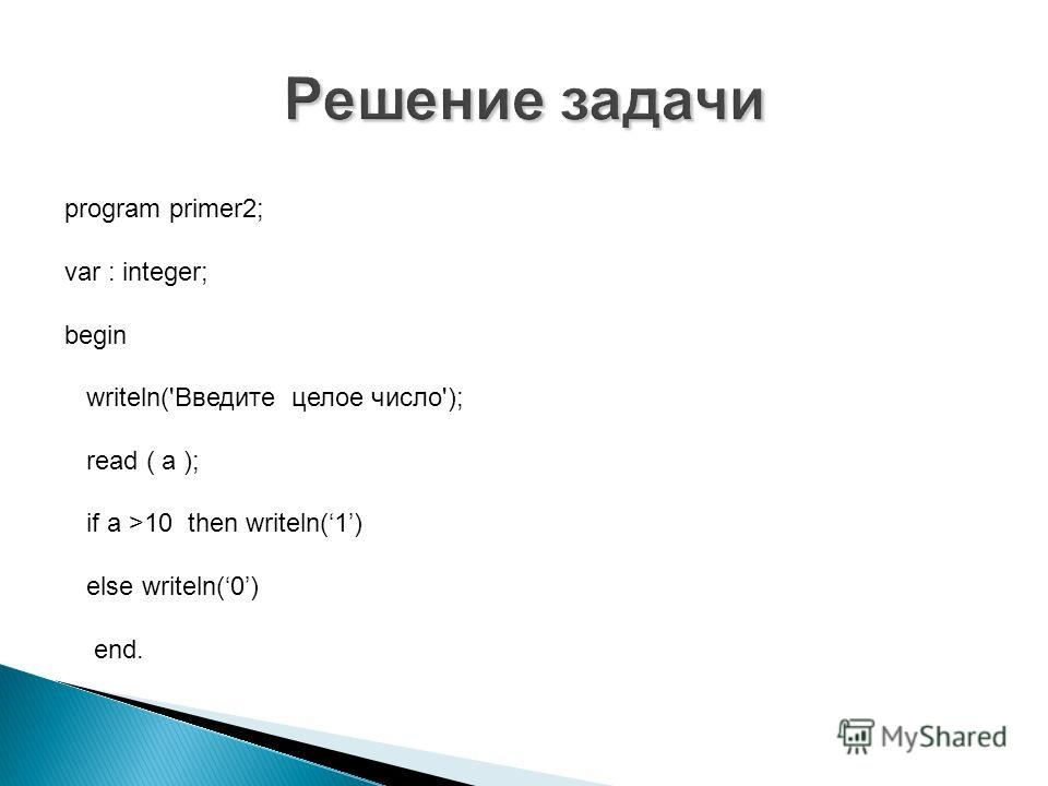 program primer2; var : integer; begin writeln('Введите целое число'); read ( a ); if a >10 then writeln(1) else writeln(0) end.