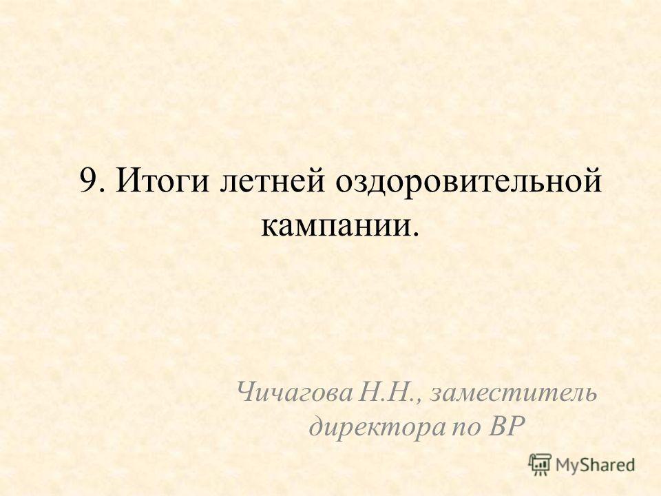 9. Итоги летней оздоровительной кампании. Чичагова Н.Н., заместитель директора по ВР