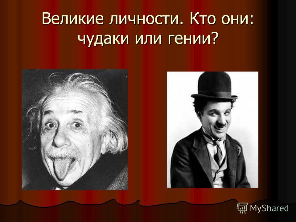 Великие личности. Кто они: чудаки или гении?