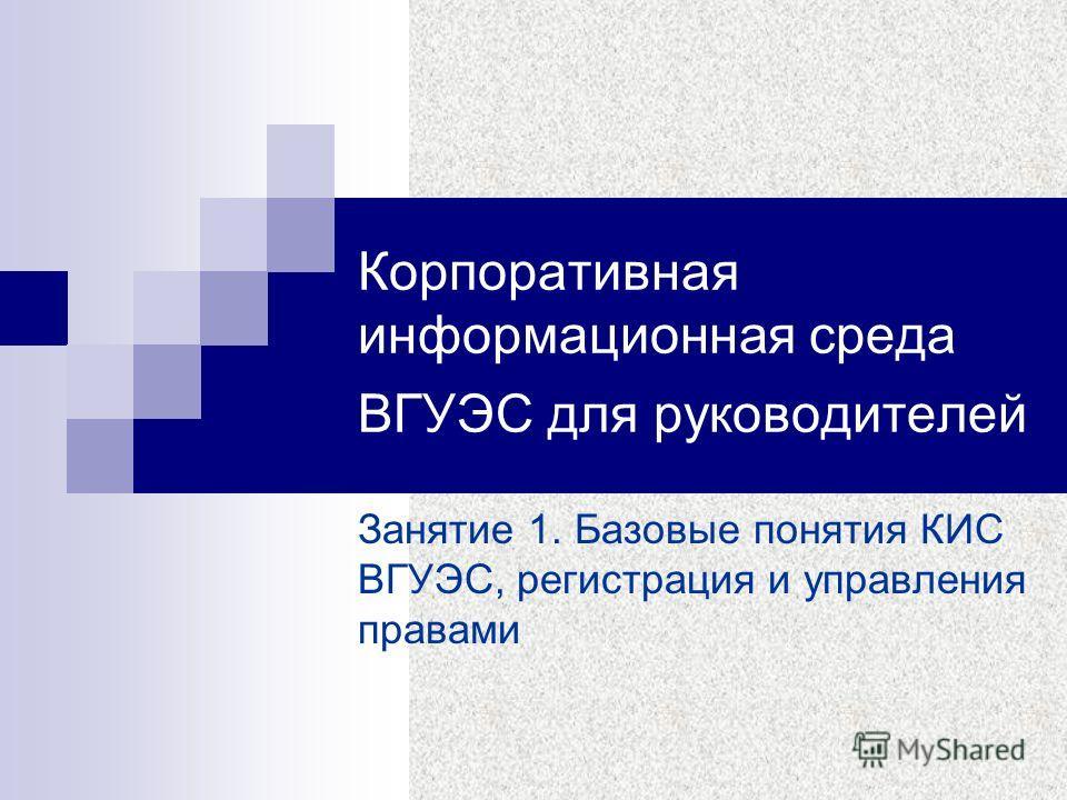 Корпоративная информационная среда ВГУЭС для руководителей Занятие 1. Базовые понятия КИС ВГУЭС, регистрация и управления правами