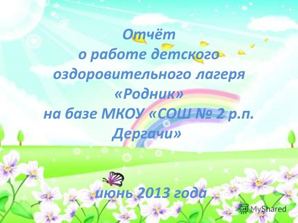Отчёт о работе детского оздоровительного лагеря «Родник» на базе МКОУ «СОШ 2 р.п. Дергачи» июнь 2013 года