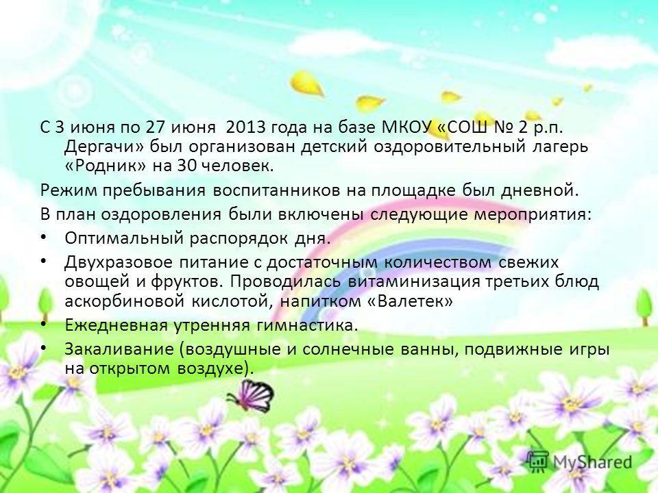 С 3 июня по 27 июня 2013 года на базе МКОУ «СОШ 2 р.п. Дергачи» был организован детский оздоровительный лагерь «Родник» на 30 человек. Режим пребывания воспитанников на площадке был дневной. В план оздоровления были включены следующие мероприятия: Оп