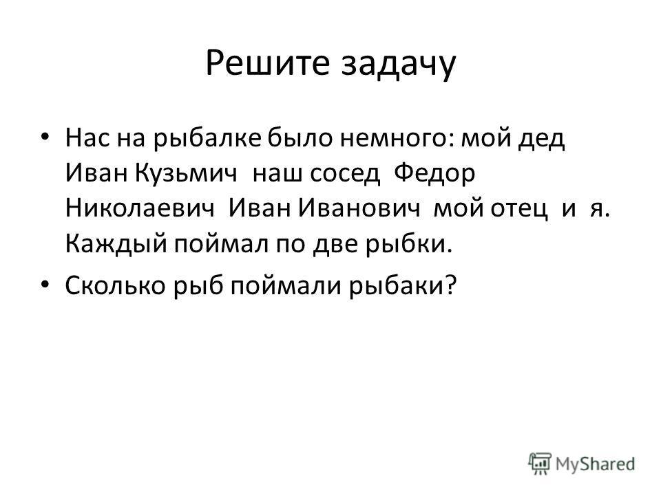 Решите задачу Нас на рыбалке было немного: мой дед Иван Кузьмич наш сосед Федор Николаевич Иван Иванович мой отец и я. Каждый поймал по две рыбки. Сколько рыб поймали рыбаки?
