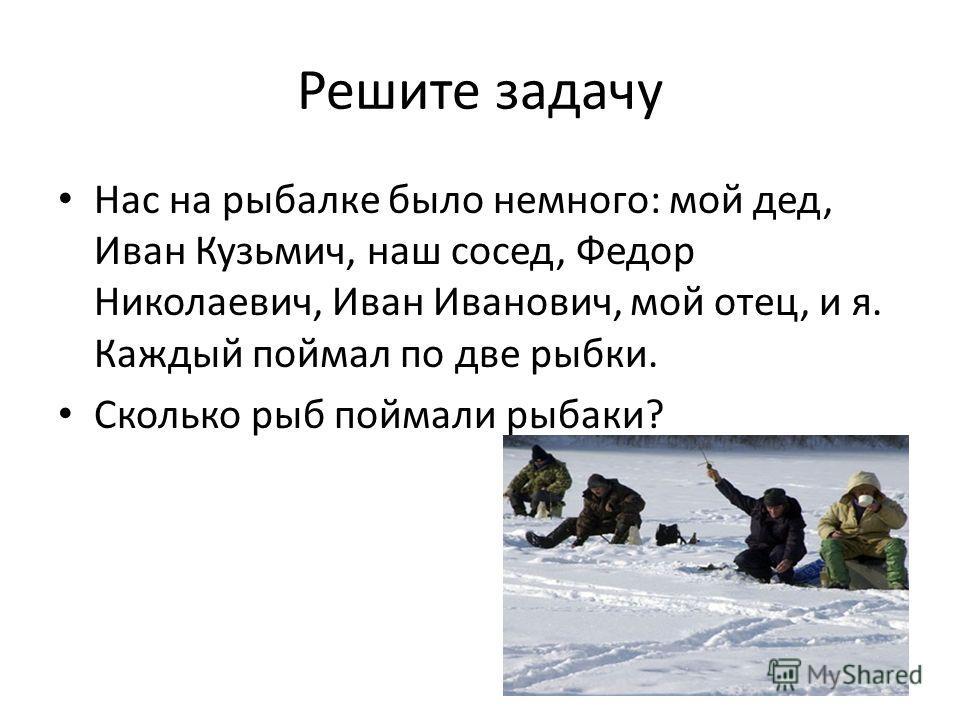 Решите задачу Нас на рыбалке было немного: мой дед, Иван Кузьмич, наш сосед, Федор Николаевич, Иван Иванович, мой отец, и я. Каждый поймал по две рыбки. Сколько рыб поймали рыбаки?