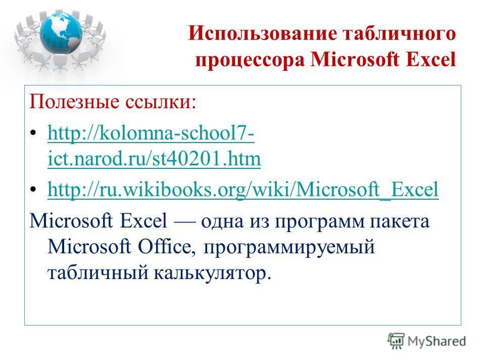 Использование табличного процессора Microsoft Excel Полезные ссылки: http://kolomna-school7- ict.narod.ru/st40201.htmhttp://kolomna-school7- ict.narod.ru/st40201.htm http://ru.wikibooks.org/wiki/Microsoft_Excel Microsoft Excel одна из программ пакета