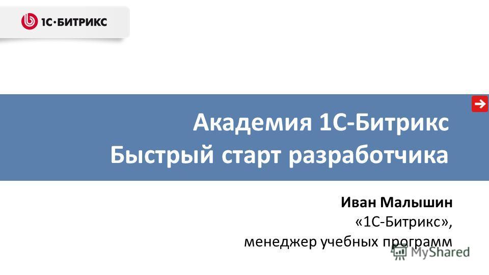 Академия 1С-Битрикс Быстрый старт разработчика Иван Малышин «1С-Битрикс», менеджер учебных программ