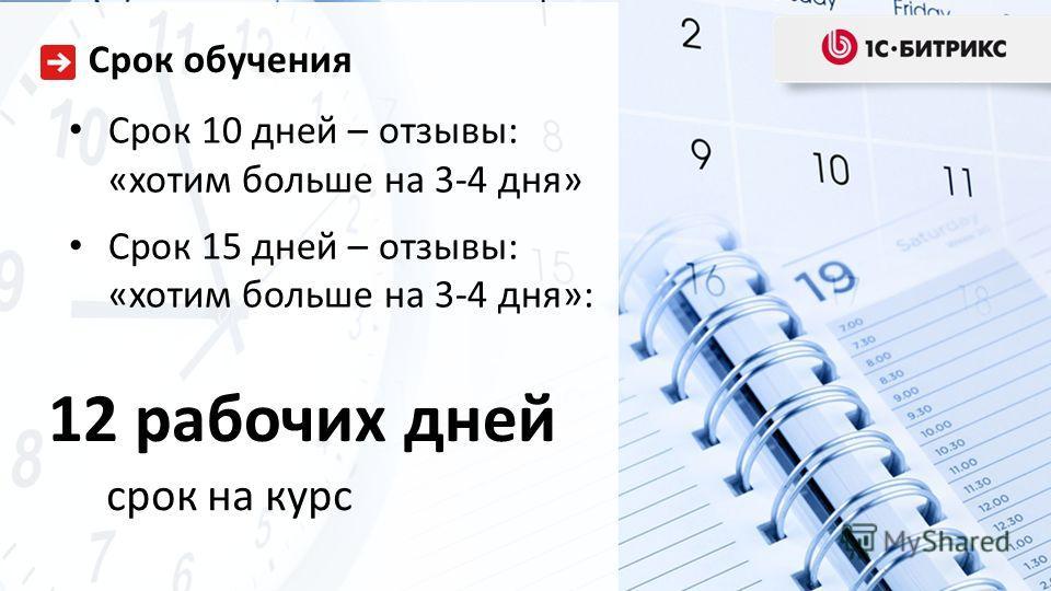 Срок 10 дней – отзывы: «хотим больше на 3-4 дня» Срок 15 дней – отзывы: «хотим больше на 3-4 дня»: Срок обучения 12 рабочих дней срок на курс