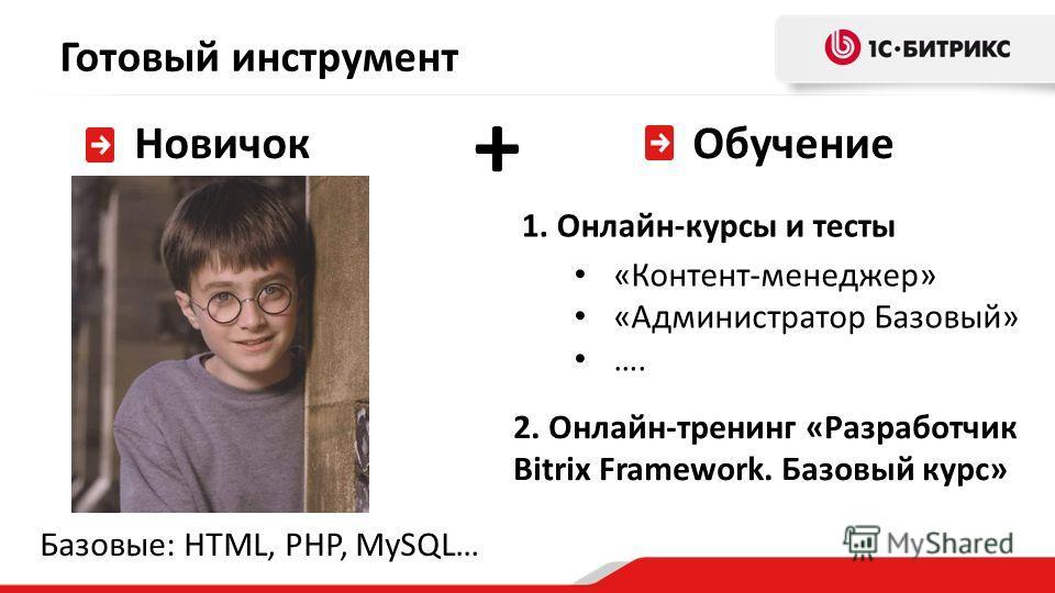 Готовый инструмент Новичок Обучение 1. Онлайн-курсы и тесты 2. Онлайн-тренинг «Разработчик Bitrix Framework. Базовый курс» «Контент-менеджер» «Администратор Базовый» …. + Базовые: HTML, PHP, MySQL…