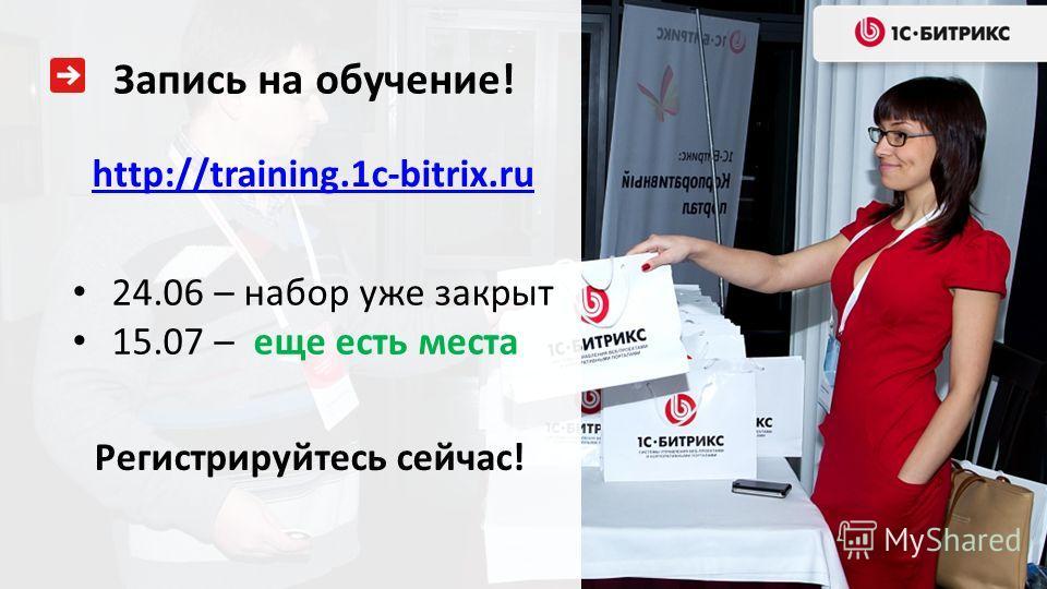 Запись на обучение! 24.06 – набор уже закрыт 15.07 – еще есть места http://training.1c-bitrix.ru Регистрируйтесь сейчас!