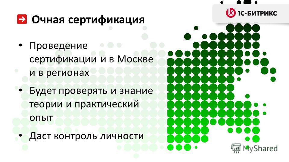 Очная сертификация Проведение сертификации и в Москве и в регионах Будет проверять и знание теории и практический опыт Даст контроль личности Очная сертификация