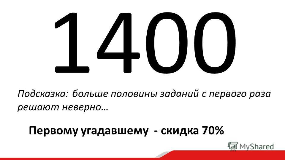 Подсказка: больше половины заданий с первого раза решают неверно… 1400 Первому угадавшему - скидка 70%