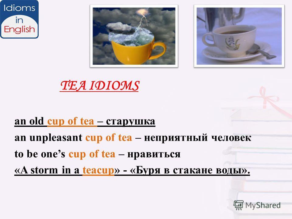 TEA IDIOMS an old cup of tea – старушка an unpleasant cup of tea – неприятный человек to be ones cup of tea – нравиться «A storm in a teacup» - «Буря в стакане воды».