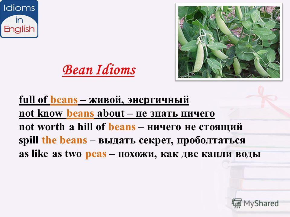 Bean Idioms full of beans – живой, энергичный not know beans about – не знать ничего not worth a hill of beans – ничего не стоящий spill the beans – выдать секрет, проболтаться as like as two peas – похожи, как две капли воды