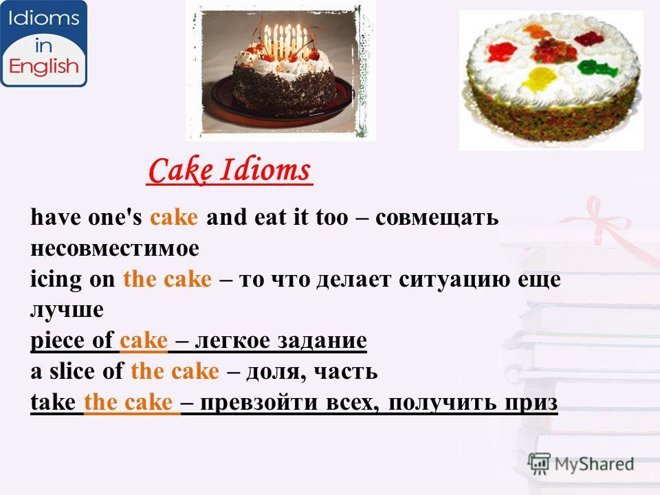 Cake Idioms have one's cake and eat it too – совмещать несовместимое icing on the cake – то что делает ситуацию еще лучше piece of cake – легкое задание a slice of the cake – доля, часть take the cake – превзойти всех, получить приз
