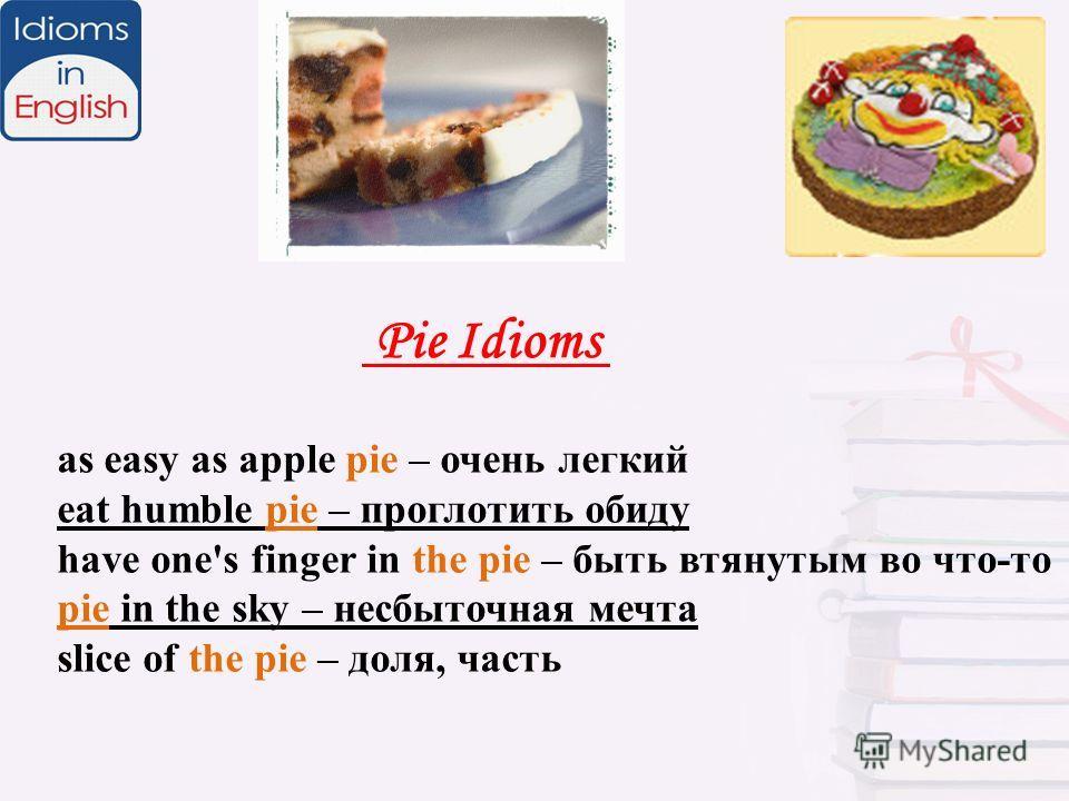 Pie Idioms as easy as apple pie – очень легкий eat humble pie – проглотить обиду have one's finger in the pie – быть втянутым во что-то pie in the sky – несбыточная мечта slice of the pie – доля, часть