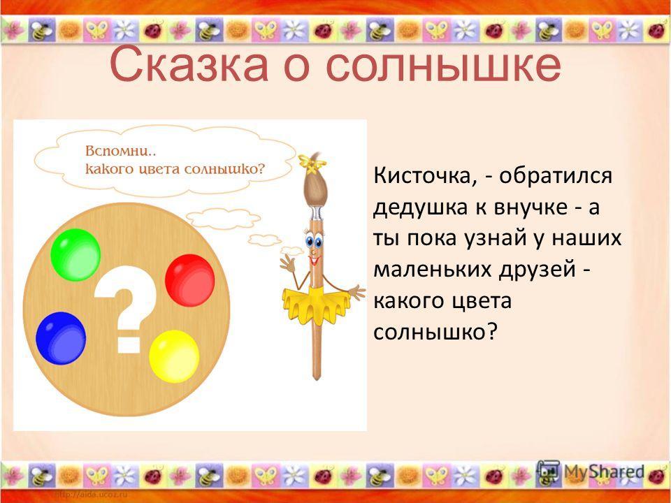Сказка о солнышке Кисточка, - обратился дедушка к внучке - а ты пока узнай у наших маленьких друзей - какого цвета солнышко?