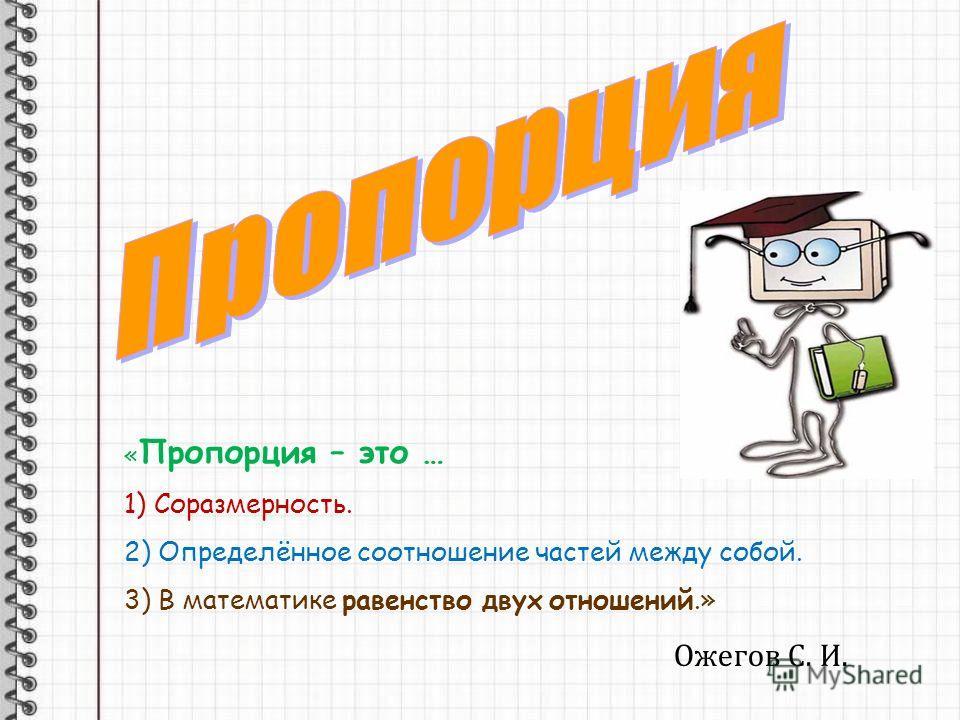 « Пропорция – это … 1) Соразмерность. 2) Определённое соотношение частей между собой. 3) В математике равенство двух отношений.» Ожегов С. И.