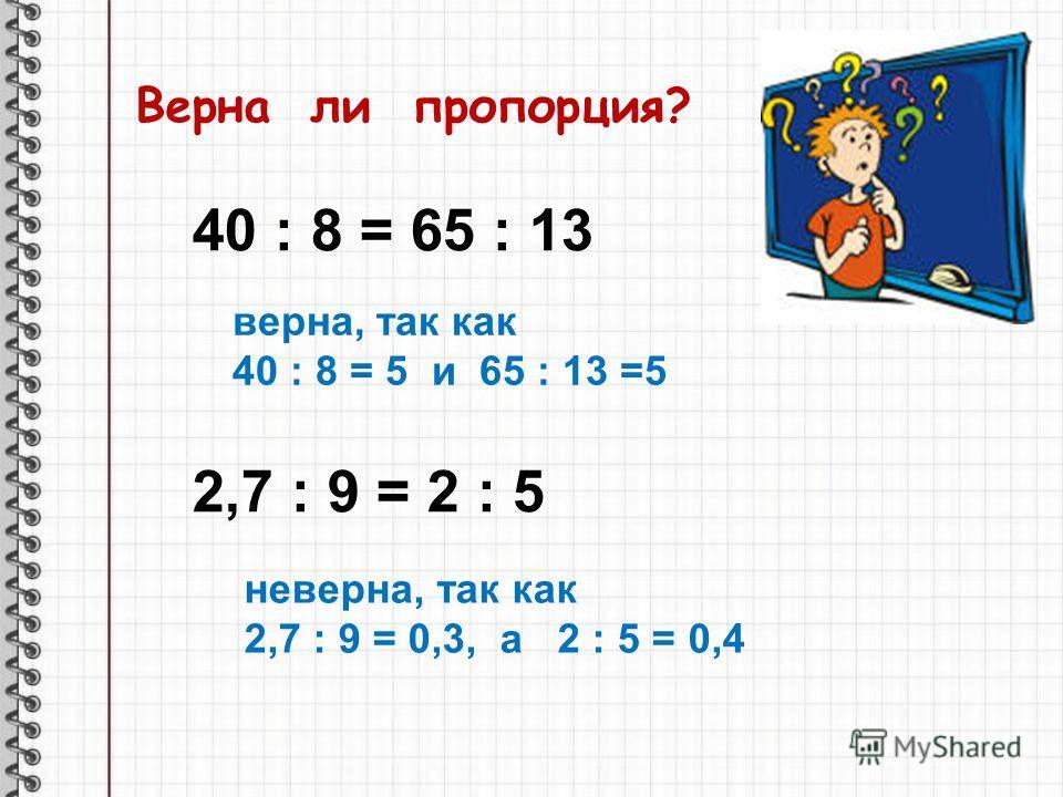 Верна ли пропорция? верна, так как 40 : 8 = 5 и 65 : 13 =5 неверна, так как 2,7 : 9 = 0,3, а 2 : 5 = 0,4 40 : 8 = 65 : 13 2,7 : 9 = 2 : 5
