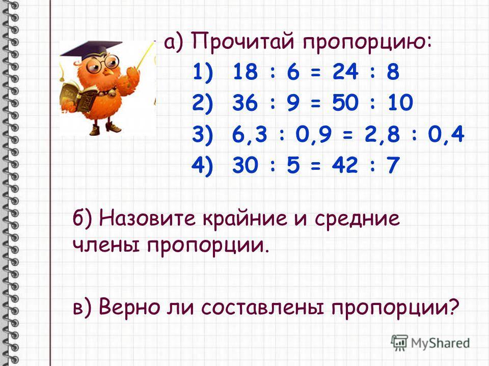 а) Прочитай пропорцию: 1) 18 : 6 = 24 : 8 2) 36 : 9 = 50 : 10 3) 6,3 : 0,9 = 2,8 : 0,4 4) 30 : 5 = 42 : 7 б) Назовите крайние и средние члены пропорции. в) Верно ли составлены пропорции?