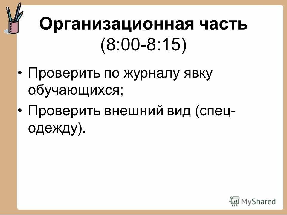 Организационная часть (8:00-8:15) Проверить по журналу явку обучающихся; Проверить внешний вид (спец- одежду).