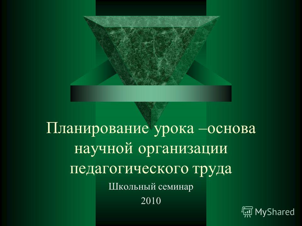 Планирование урока –основа научной организации педагогического труда Школьный семинар 2010