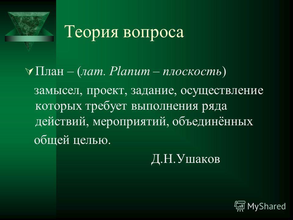 Теория вопроса План – (лат. Planum – плоскость) замысел, проект, задание, осуществление которых требует выполнения ряда действий, мероприятий, объединённых общей целью. Д.Н.Ушаков
