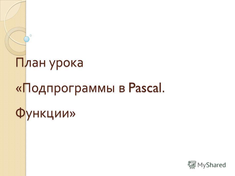 План урока « Подпрограммы в Pascal. Функции »