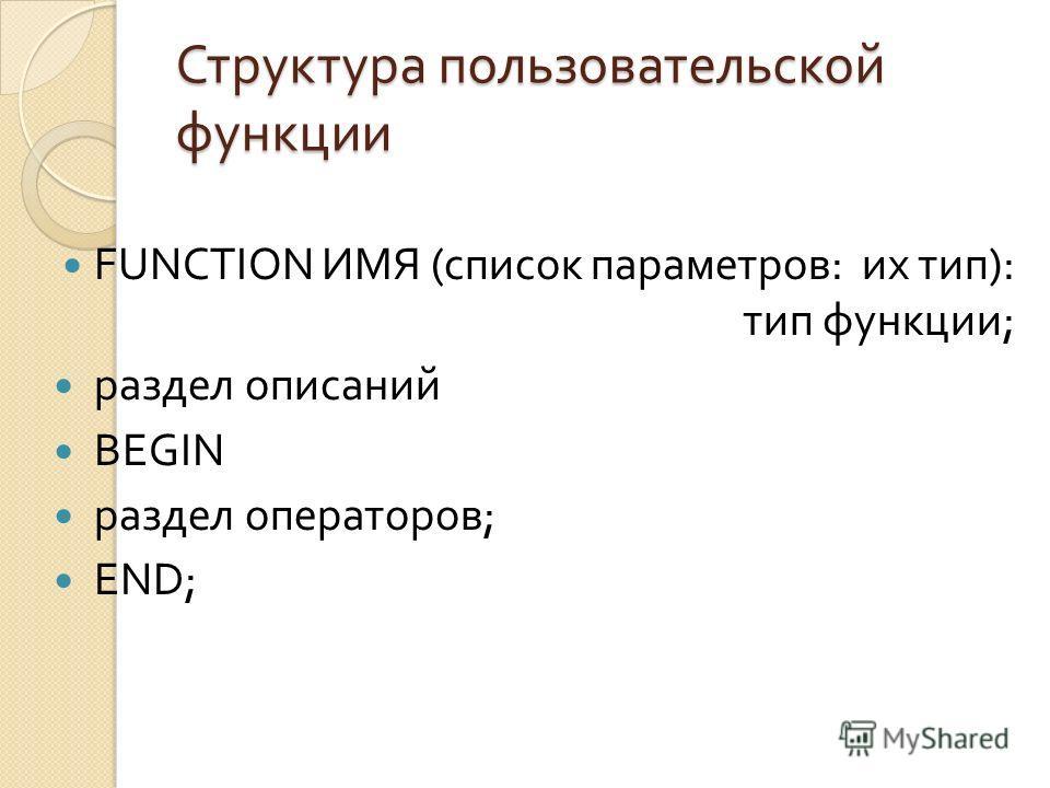 Структура пользовательской функции FUNCTION ИМЯ ( список параметров : их тип ): тип функции ; раздел описаний BEGIN раздел операторов ; END;