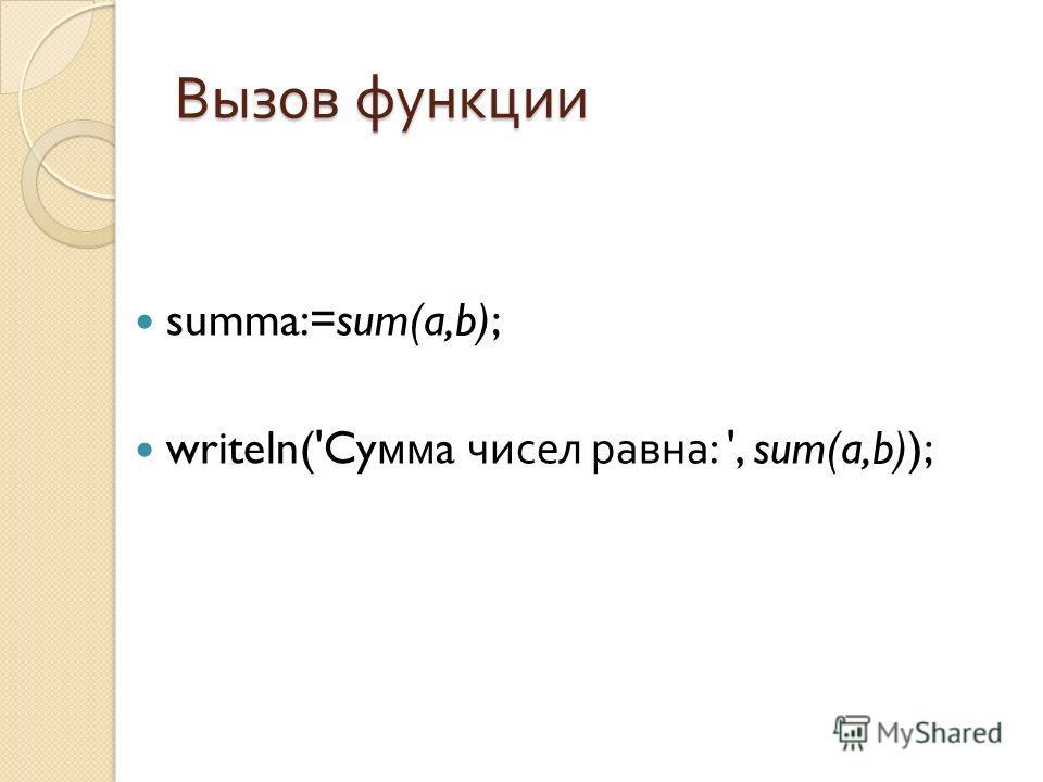 Вызов функции summa:=sum(a,b); writeln('Cy мм a чисел равна : ', sum(a,b));