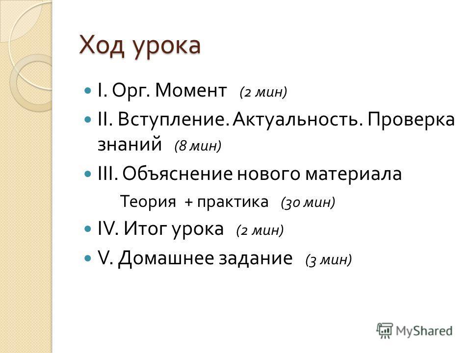 Ход урока I. Орг. Момент (2 мин ) II. Вступление. Актуальность. Проверка знаний (8 мин ) III. Объяснение нового материала Теория + практика (30 мин ) IV. Итог урока (2 мин ) V. Домашнее задание (3 мин )