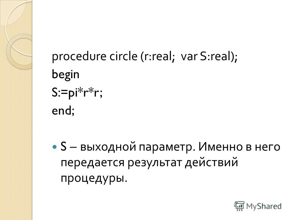 procedure circle (r:real; var S:real); begin S:=pi*r*r; end; S – выходной параметр. Именно в него передается результат действий процедуры.