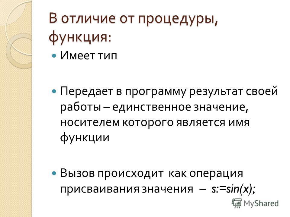 В отличие от процедуры, функция : Имеет тип Передает в программу результат своей работы – единственное значение, носителем которого является имя функции Вызов происходит как операция присваивания значения – s:=sin(x);