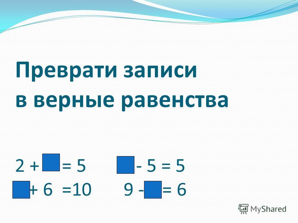 Преврати записи в верные равенства 2 + = 5 - 5 = 5 + 6 =10 9 - = 6