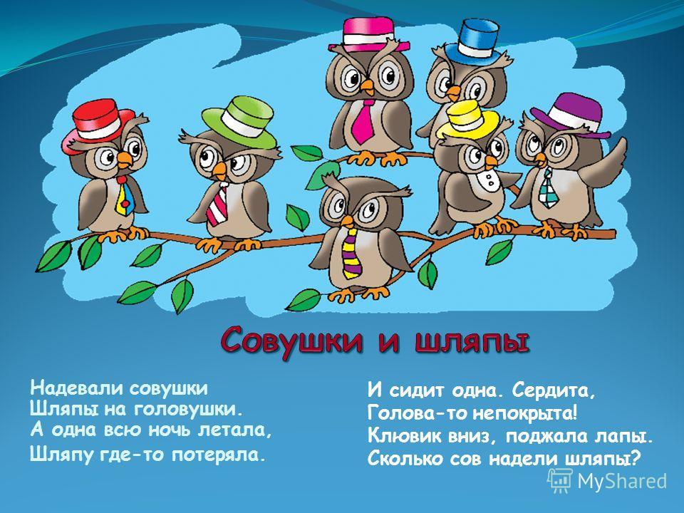 Надевали совушки Шляпы на головушки. А одна всю ночь летала, Шляпу где-то потеряла. И сидит одна. Сердита, Голова-то непокрыта! Клювик вниз, поджала лапы. Сколько сов надели шляпы?