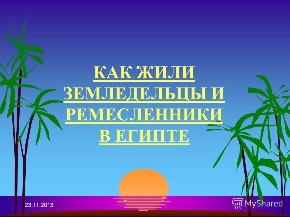 23.11.2013 КАК ЖИЛИ ЗЕМЛЕДЕЛЬЦЫ И РЕМЕСЛЕННИКИ В ЕГИПТЕ