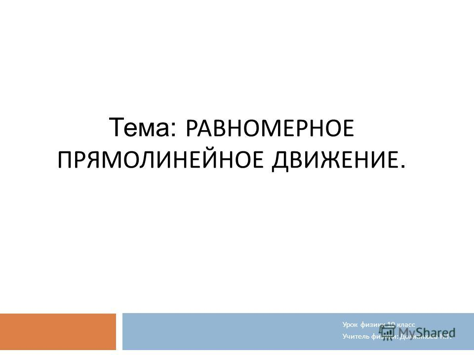 Тема: РАВНОМЕРНОЕ ПРЯМОЛИНЕЙНОЕ ДВИЖЕНИЕ. Урок физики 10 класс Учитель физики : Должикова Н. Г.