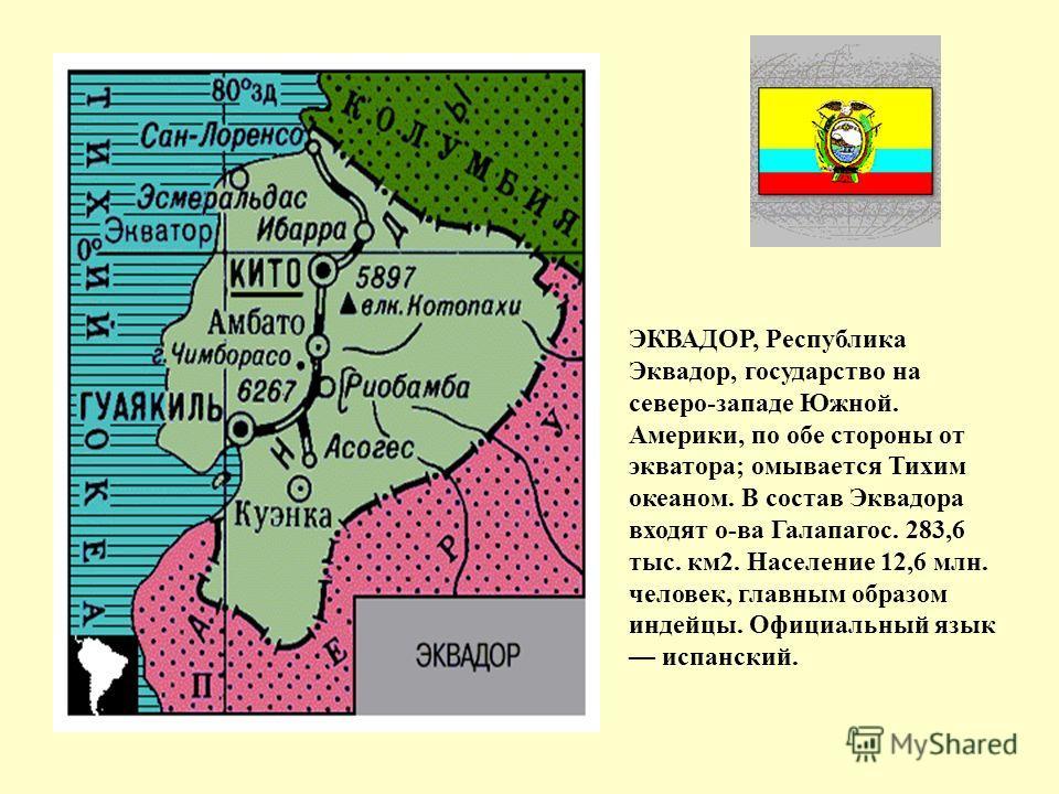 ЭКВАДОР, Республика Эквадор, государство на северо-западе Южной. Америки, по обе стороны от экватора; омывается Тихим океаном. В состав Эквадора входят о-ва Галапагос. 283,6 тыс. км2. Население 12,6 млн. человек, главным образом индейцы. Официальный